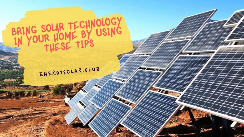 Bring Solar Technology In Your Home By Using These Tips