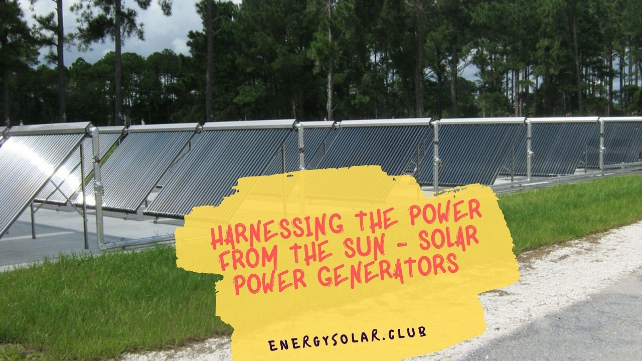 Harnessing the Power from the Sun - Solar Power Generators