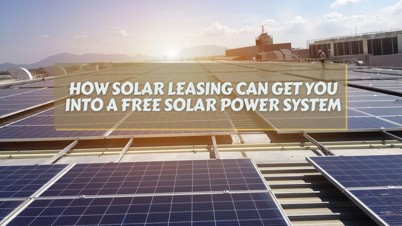 How Solar Leasing Can Get You Into A Free Solar Power System