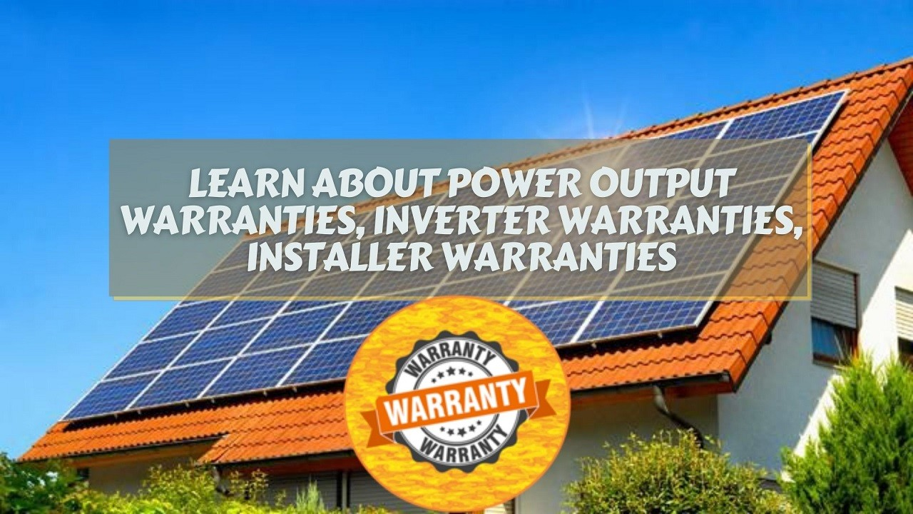 Learn about Power Output Warranties, Inverter Warranties, Installer Warranties